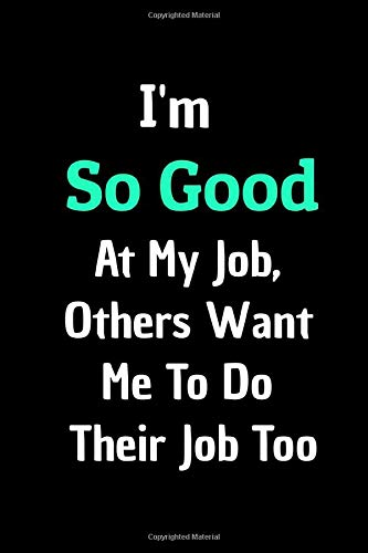 Funny Journal Notebook: I'm So GOOD At My Job, Others Want  Me To Do  Their Job Too: Stunning 110-Pages 6' X 9' Size Blank Ruled Notebook For ... in for Men Women and Coworkers at Office.