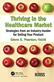 Thriving in the Healthcare Market: Strategies from an Industry-Insider for Selling Your Product (HIMSS Book Series)