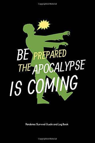 Be Prepared the Apocalypse is Coming: Pandemic Survival Guide and Log Book: A Handy Survival Handbook to Throw in Your Emergency Kit with Checklist, ... Earthquakes, Pandemics and Natural Disasters
