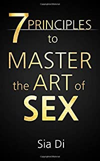 7 Principles to Master the Art of Sex: Your Journey as a Man to Becoming a Superior Lover