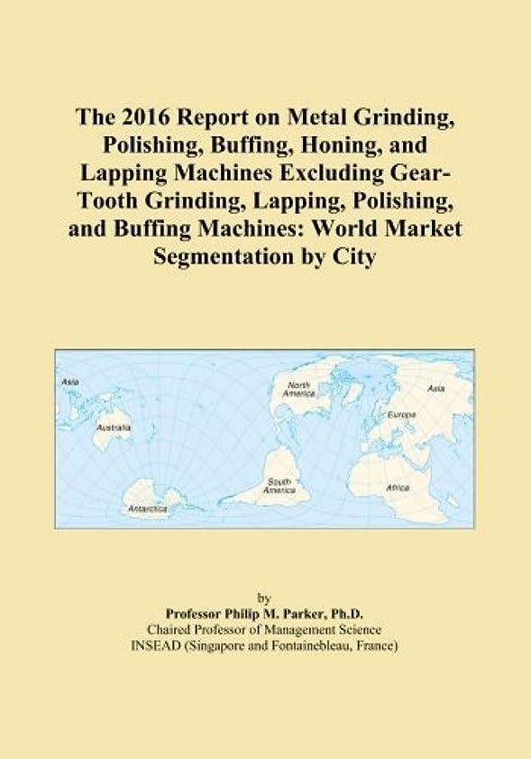 日焼け強大な教育するThe 2016 Report on Metal Grinding, Polishing, Buffing, Honing, and Lapping Machines Excluding Gear-Tooth Grinding, Lapping, Polishing, and Buffing Machines: World Market Segmentation by City