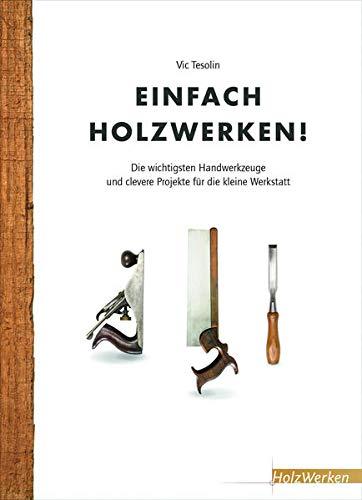 Einfach Holzwerken!: Die wichtigsten Handwerkzeuge und clevere Projekte für die kleine Werkstatt
