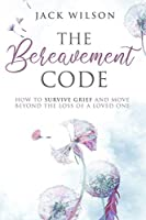 The Bereavement Code: How To Survive Grief and Move Beyond the Loss of a Loved One