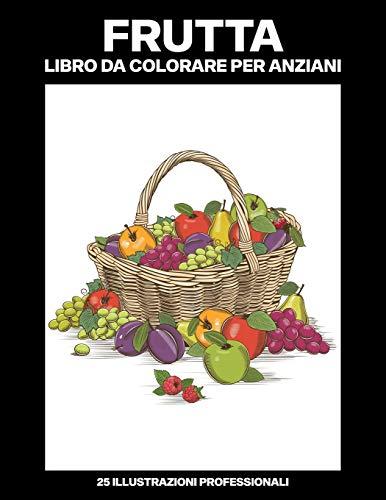 Frutta Libro da Colorare per Anziani: Libro da Colorare Facile per Anziani, 25 Stampe Illustrate Professionali Grandi per Alleviare lo Stress e Rilassarsi