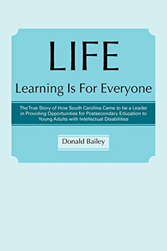 Life Learning Is For Everyone The True Story Of How South Carolina Came To Be A Leader In Providing Opportunities For Postsecondary Education To Young Adults With Intellectual Disabilities