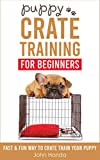 Puppy Crate Training For Beginners: The Fast and Fun Way to Crate Train Your Puppy