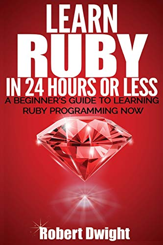 Ruby: Learn Ruby in 24 Hours or Less – A Beginners Guide To Learning Ruby Programming Now (Ruby, Ruby Programming, Ruby Course)
