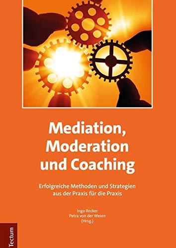 Mediation, Moderation und Coaching: Erfolgreiche Methoden und Strategien aus der Praxis für die Praxis