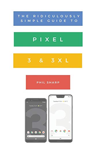 The Ridiculously Simple Guide to Pixel 3 and 3 XL: A Practical Guide to Getting Started with the Next Generation of Pixel and Android Pie OS (Version 9) ... Simple Tech Book 10) (English Edition)