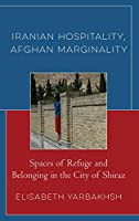 Iranian Hospitality, Afghan Marginality: Spaces of Refuge and Belonging in the City of Shiraz (Crossing Borders in a Global World: Applying Anthropology to Migration, Displacement, and Social Change)