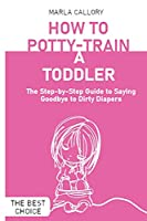 How to Potty-Train a Toddler: The Step-by-Step Guide to Saying Goodbye to Dirty Diapers