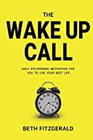 The Wake Up Call: Daily Eye-opening Motivation for You to Live Your Best Life