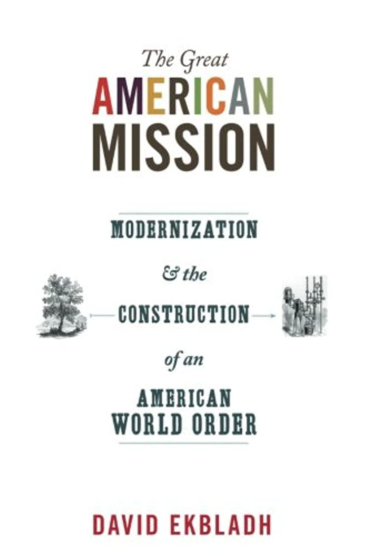 カナダ不公平マイクロThe Great American Mission: Modernization and the Construction of an American World Order (America in the World)