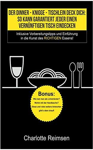 Der Dinner-Knigge - Tischlein Deck Dich: So kann garantiert jeder einen vernünftigen Tisch eindecken: Inklusive Vorbereitungstipps und Einführung in die Kunst des richtigen Essens