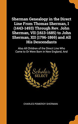 Sherman Genealogy in the Direct Line from Thomas Sherman, I (1443-1493) Through Rev. John Sherman, VII (1613-1685) to John Sherman, XII (1796-1869) ... Who Came to or Were Born in New England, and