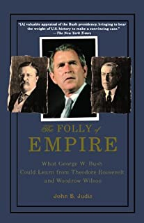 The Folly of Empire: What George W. Bush Could Learn from Theodore Roosevelt and Woodrow Wilson