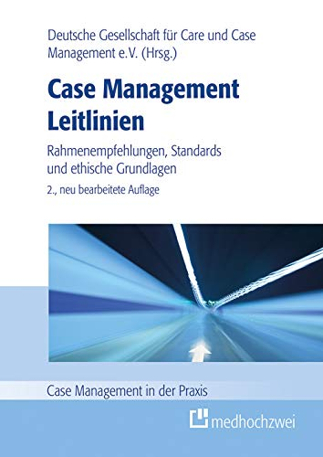 Case Management Leitlinien - Rahmenempfehlungen, Standards und ethische Grundlagen (Case Management in der Praxis): Rahmenempfehlung, Standards und ethische Grundlagen