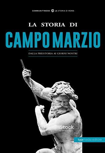 La storia di Campo Marzio. Dalla preistoria ai giorni nostri