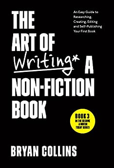 The Art of Writing a Non-Fiction Book: An Easy Guide to Researching, Creating, Editing, and Self-Publishing Your First Book (Become a Writer Today 3) by [Bryan Collins]