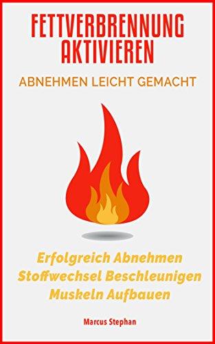 Fettverbrennung Aktivieren: Abnehmen leicht gemacht: Erfolgreich Abnehmen, Stoffwechsel Beschleunigen & Muskeln aufbauen ( Fett verbrennen am Bauch, Fettverbrennung leicht gemacht & Muskelaufbau)