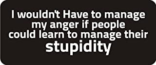 3 - I Wouldn't Have To Manage My Anger If People Could Learn To Manage Their Stupidity 1 1/4