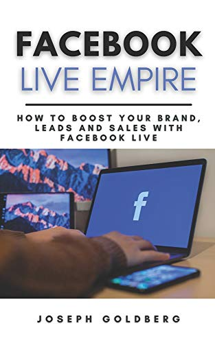 Facebook Live Empire: How to Boost your Brand, Leads and Sales with Facebook Live | A Step-By-Step Guide to use Facebook Live