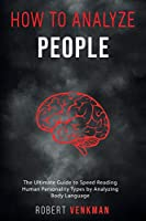 How To Analyze People: The Ultimate Guide to Speed Reading Human Personality Types by Analyzing Body Language