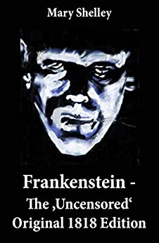 Frankenstein - The 'Uncensored' Original 1818 Edition by [Mary Shelley]