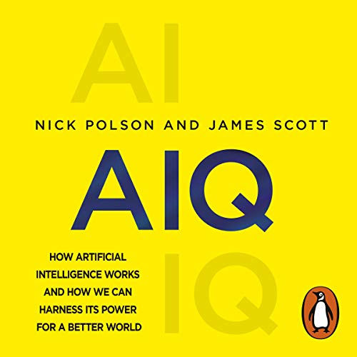 AIQ     How Artificial Intelligence Works and How We Can Harness Its Power for a Better World              By:                                                                                                                                 Nick Polson,                                                                                        James Scott                               Narrated by:                                                                                                                                 Nick Polson,                                                                                        Walter Dixon                      Length: 8 hrs and 3 mins     7 ratings     Overall 4.9