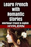 Learn French with Romantic Stories: Interlinear French to English (Learn French with Interlinear Stories for Beginners and Advanced Readers) (English Edition)