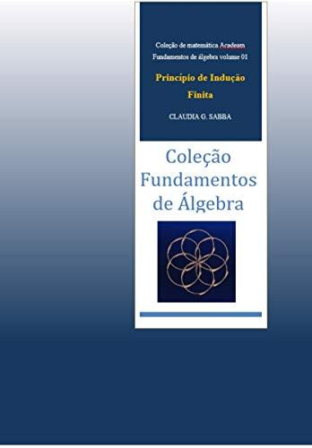 Fundamentos de Álgebra- Princípio de Indução Finita (coleção Acadeam - Fundamentos de Álgebra Livro 1)
