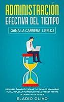 Administración efectiva del tiempo: Gana la carrera al reloj: Descubre cómo controlar tus tiempos, maximizar tu día, impulsar tu productividad y tener tiempo de disfrutar de tu vida