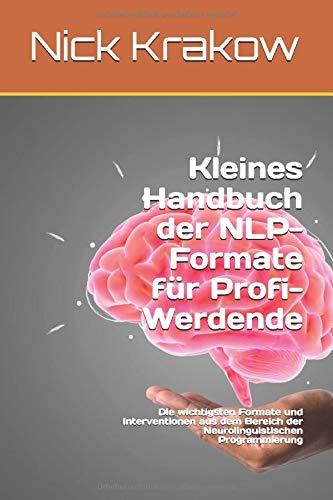 Kleines Handbuch der NLP-Formate für Profi-Werdende: Die wichtigsten Formate und Interventionen aus dem Bereich der Neurolinguistischen Programmierung