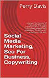 Social Media Marketing, Seo For Business, Copywriting: Uncover The Secrets Of Persuasive Marketing Communication. Develop Copywriting Abilities And Advertising Strategies For A Business That Sells