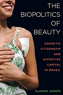The Biopolitics of Beauty: Cosmetic Citizenship and Affective Capital in Brazil