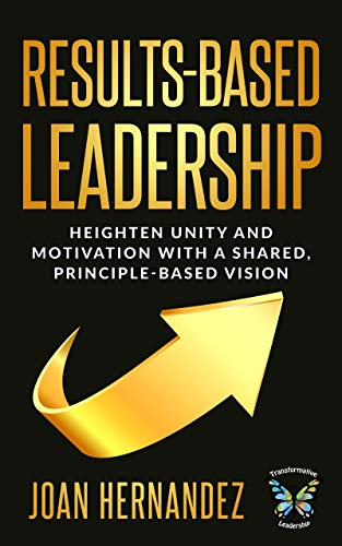Results-Based Leadership: Heighten Unity and Motivation with a Shared, Principle-Based Vision (Transformative Leadership)