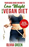 Your Quick Guide on How To Lose Weight on The Vegan Diet: Includes Quick and Healthy Vegan Recipes