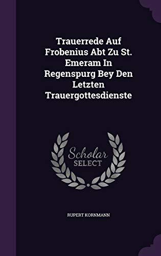 Trauerrede Auf Frobenius Abt Zu St. Emeram in Regenspurg Bey Den Letzten Trauergottesdienste