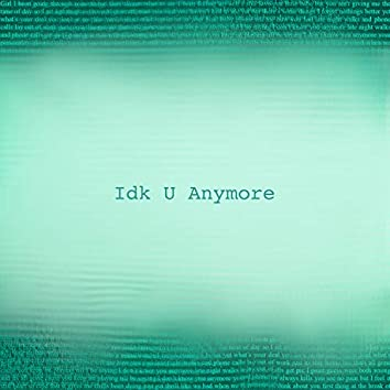 Idk U Anymore