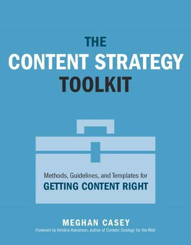 The Content Strategy Toolkit: Methods, Guidelines, and Templates for Getting Content Right (Voices That Matter)