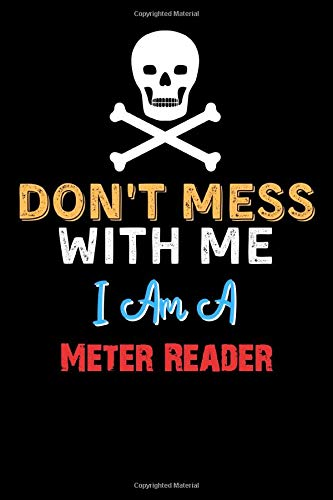 Don't Mess With Me I Am A Meter Reader - Funny Meter Reader Notebook And Journal Gift Ideas: Lined Notebook / Journal Gift, 120 Pages, 6x9, Soft Cover, Matte Finish