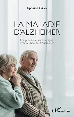 La maladie d'Alzheimer: Comprendre et communiquer avec le malade d'Alzheimer
