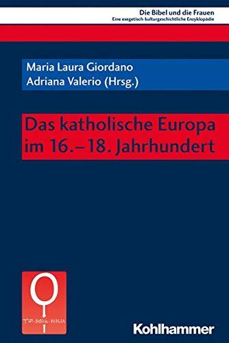 Das katholische Europa im 16.-18. Jahrhundert (Die Bibel und die Frauen: Eine exegetisch-kulturgeschichtliche Enzyklopädie, 7.2, Band 7)