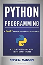 Python Programming: A Smart Approach For Absolute Beginners (A Step-by-Step Guide With 8 Days Crash Course)