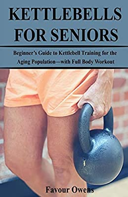 KETTLEBELLS FOR SENIORS: Beginner's Guide to Kettlebell Training for the Aging Population—with Full Body Workout from Independently published