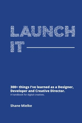 Launch It: 300+ things I've learned as a Designer, Developer and Creative Director. A handbook for digital creatives.