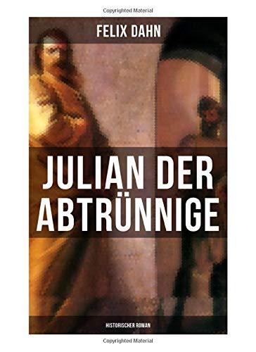 Julian der Abtrünnige: Historischer Roman: Die Jugend, Der Cäsar und Der Imperator