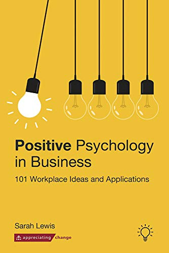 Positive Psychology in Business: 101 Workplace Ideas and Applications