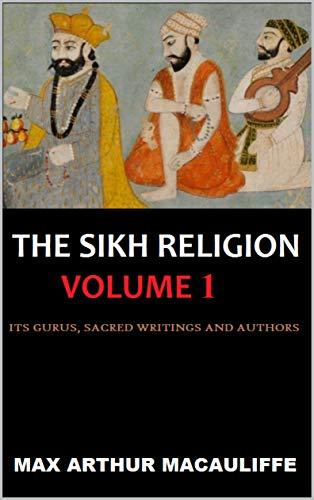 The Sikh Religion: Volume 1 (Its Gurus, Sacred Writings and Authors) (The Sikh Religion, Volume) (English Edition)