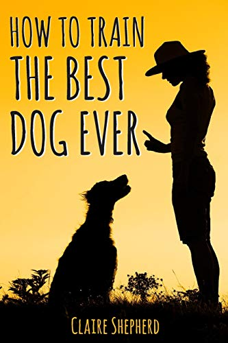 How To Train The Best Dog Ever: Positive Reinforcement Dog Training Book